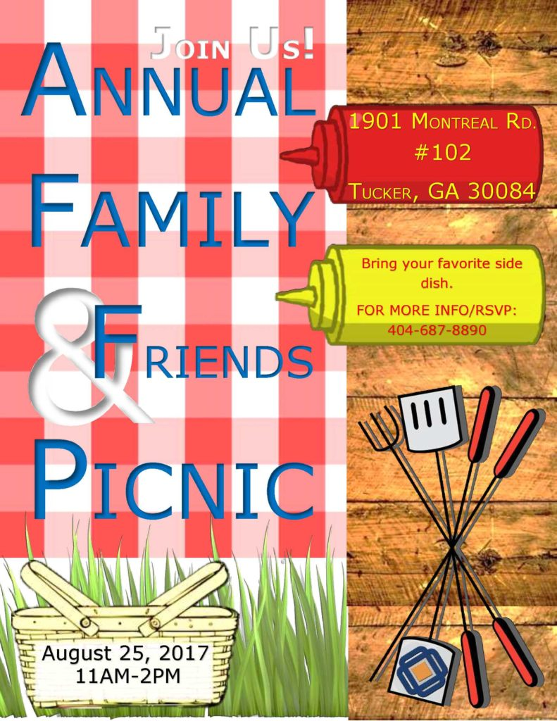 JOIN US! ANNUAL FAMILY & FRIENDS PICNIC August 25, 2017 11am-2pm 1901 MONTREAL RD. #102 TUCKER, GA 30084 Bring your favorite side dish. FOR MORE INFO/RSVP: 404-687-8890