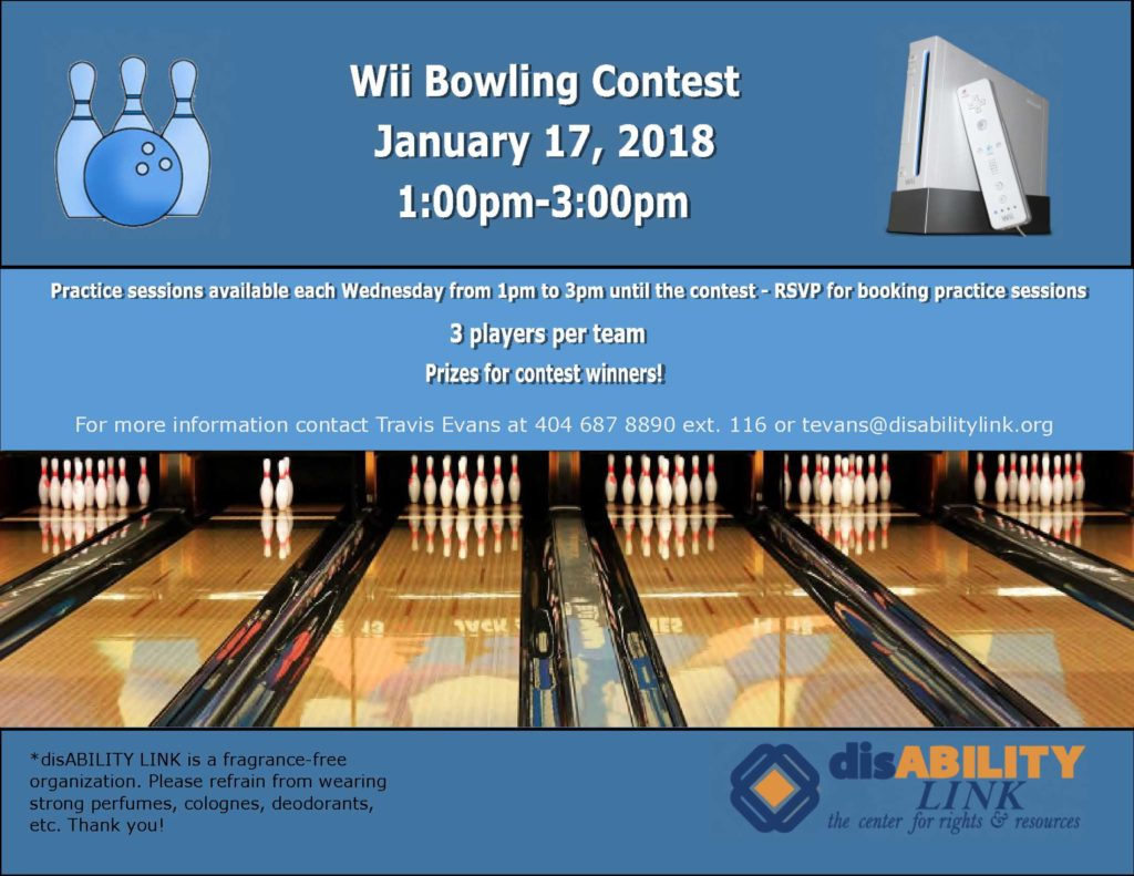 Wii Bowling Contest January 17, 2018 1:00pm-3:00pm  Practice sessions available each Wednesday from 1pm to 3pm until the contest - RSVP for booking practice sessions  3 players per team  Prizes for contest winners!  For more information contact Travis Evans at 404 687 8890 ext. 116 or tevans@disabilitylink.org
