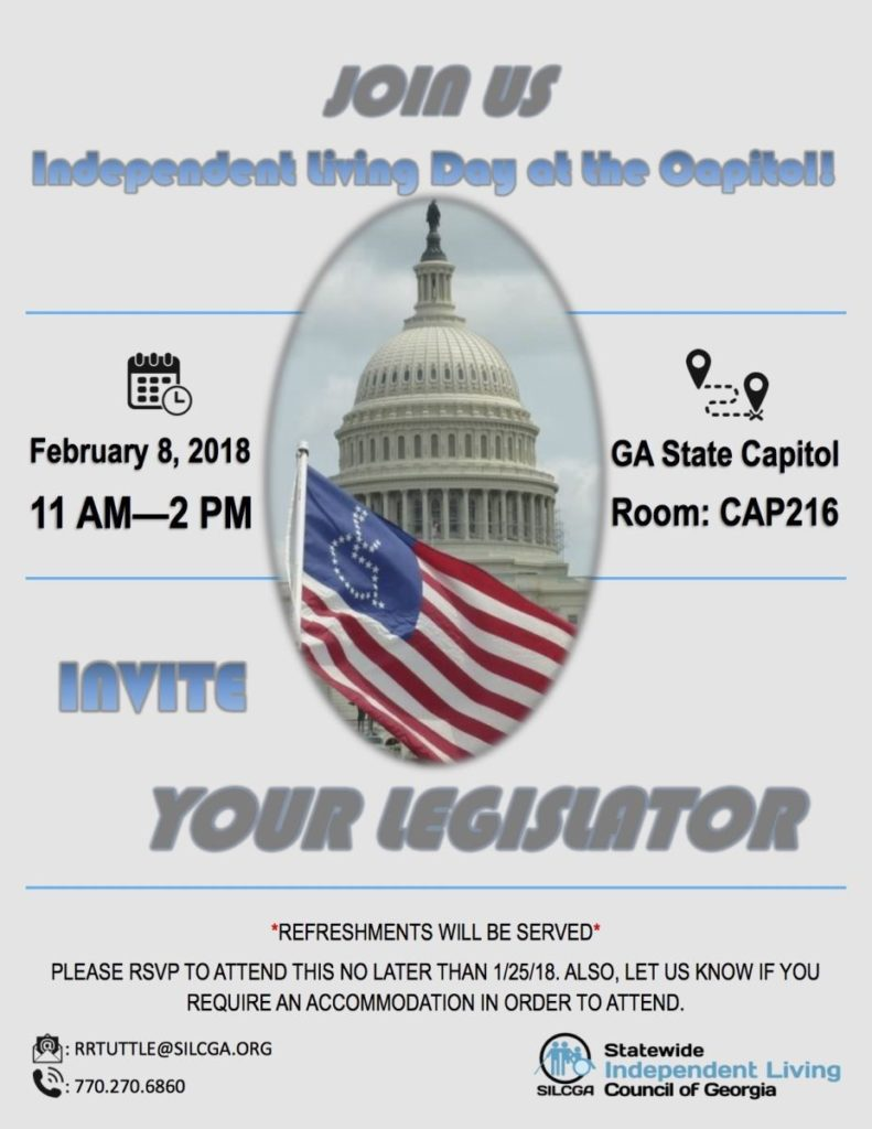 Be sure to join SILCGA for Independent Living Day at the Capitol! February 8, 2018! Room: CAP 216 11am-2pm We want to get to know our legislators and have our legislators get to know the SILC & CILs and learn about the life changing work we do!  There will be refreshments.  Please RSVP to attend no later than 1/25/18. Also, contact Becky Ramage-Tuttle if you require an accommodation.  NOTE: You will need your photo ID to enter the Capitol.  For more information call 770 270 6860 or email them at RRTUTTLE@SILCGA.org