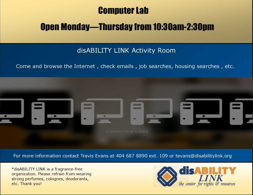 Computer Lab Open Monday—Thursday from 10:30am-2:30pm disABILITY LINK Activity Room Come and browse the Internet , check emails , job searches, housing searches , etc. For more information contact Travis Evans at 404 687 8890 ext. 109 or tevans@disabilitylink.org