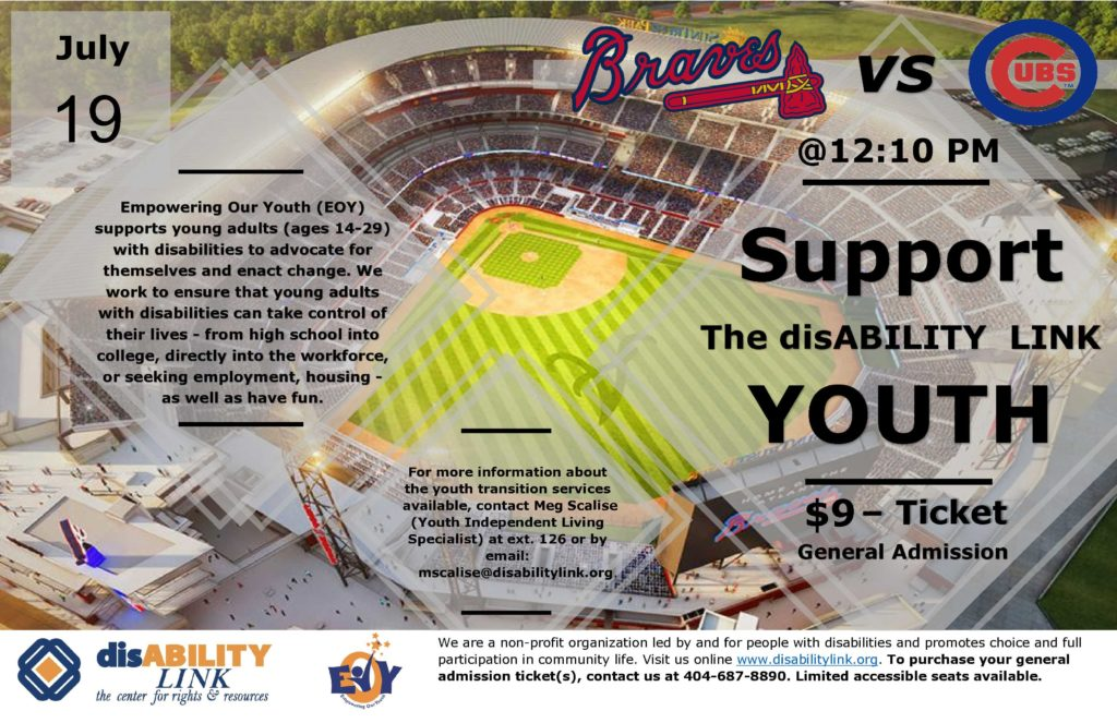 disABILITY LINK youth fundraiser Atlanta Braves vs Chicago Cubs The Game is July 19th at 12:10 pm. Ticket prices are $9.00 a piece. For more information about the youth transition services available, contact Meg Scalise our Youth Independent Living Specialist at 404 687 8890 ext. 126 or by email: mscalise@disabilitylink.org