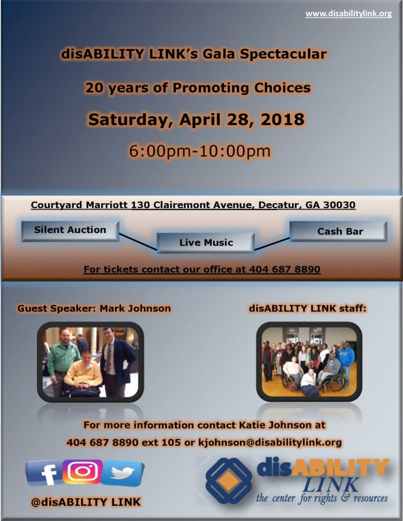 disABILITY LINK's Gala Spectacular 20 years of Promoting Choices Saturday, April 28, 2018 6:00pm-10:00pm Silent Auction Live Music Cash Bar Courtyard Marriott 130 Clairemont Avenue, Decatur, GA 30030 For tickets contact our office at 404 687 8890 For more information contact Katie Johnson at 404 687 8890 ext 105 or kjohnson@disabilitylink.org