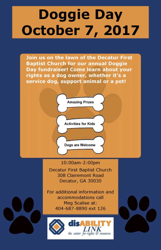 Join us on the lawn of the Decatur First Baptist Church for our annual Doggie Day fundraiser! Come learn about your rights as a dog owner, whether it's a service dog, support animal or a pet!  10:00am-2:00pm Decatur First Baptist Church 308 Clairemont Road Decatur, GA 30030 For additional information and accommodations call Meg Scalise at: 404-687-8890 ext 126