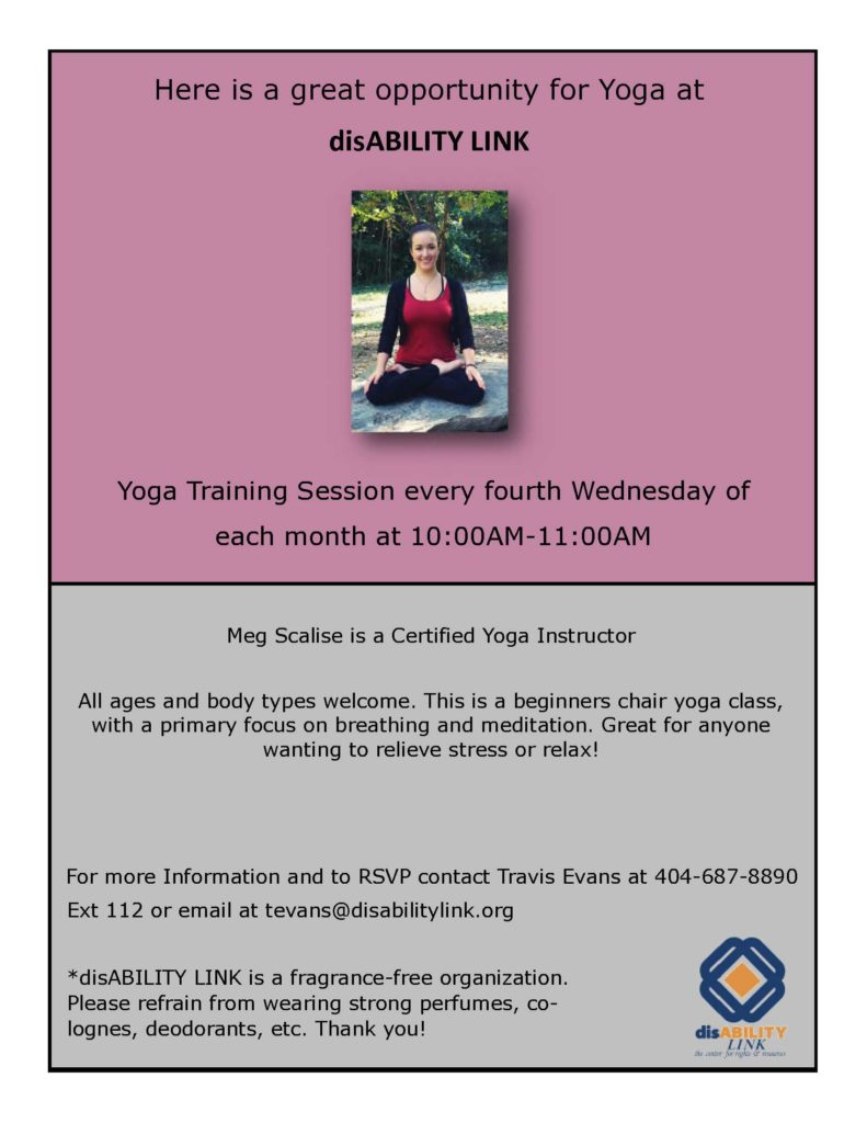 Here is a great opportunity for Yoga at disABILITY LINK Yoga Training Session every fourth Wednesday of each month at 10:00AM-11:00AM Meg Scalise is a Certified Yoga Instructor All ages and body types welcome. This is a beginners chair yoga class, with a primary focus on breathing and meditation. Great for anyone wanting to relieve stress or relax!For more Information and to RSVP contact Travis Evans at 404-687-8890 Ext 112 or email at tevans@disabilitylink.org
